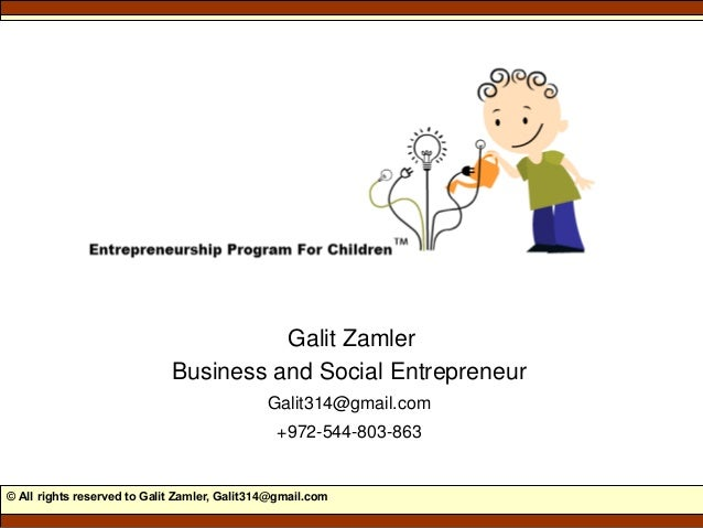 © All rights reserved to Galit Zamler, Galit314@gmail.com Galit Zamler Business and Social Entrepreneur Galit314@gmail.com...