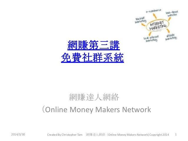 網賺第三講 免費社群系統 網賺達人網絡 (Online Money Makers Network 2014/3/30 1Created By Christopher Tam 網賺達人網絡(Online Money Makers Network)...