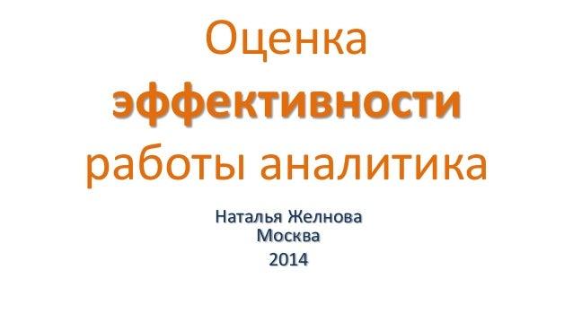 Оценка эффективности работы аналитика Наталья Желнова Москва 2014