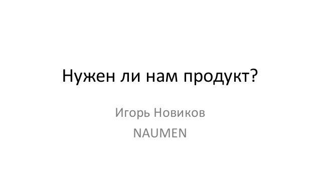 Нужен ли нам продукт? Игорь Новиков NAUMEN