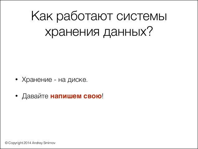 © Copyright 2014 Andrey Smirnov Как работают системы хранения данных? • Хранение - на диске. • Давайте напишем свою!