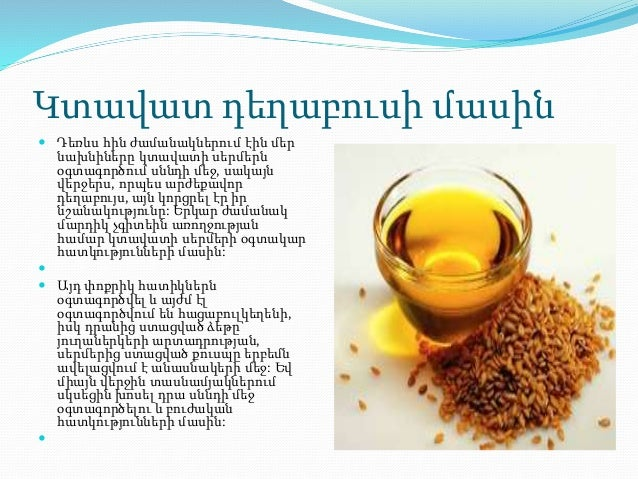 Կտավատ դեղաբուսի մասին  Դեռևս հին ժամանակներում էին մեր նախնիները կտավատի սերմերն օգտագործում սննդի մեջ, սակայն վերջերս, ...