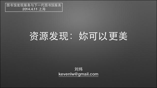 资源发现:妳可以更美 刘炜 kevenlw@gmail.com 图书馆发现服务与下⼀一代图书馆服务 2014.4.11 上海
