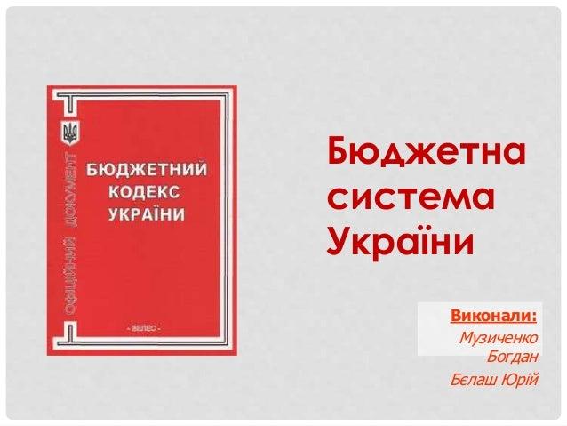 Бюджетна система України Виконали: Музиченко Богдан Бєлаш Юрій