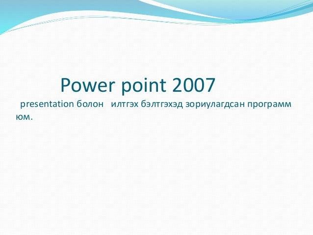 Power point 2007 presentation болон илтгэх бэлтгэхэд зориулагдсан программ юм.