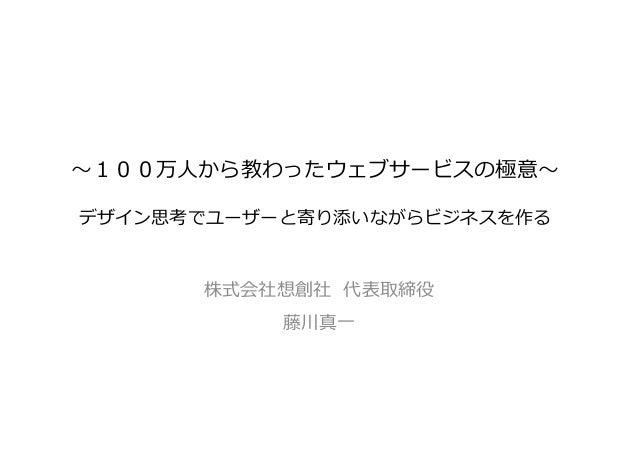 〜~100万⼈人から教わったウェブサービスの極意〜~ デザイン思考でユーザーと寄り添いながらビジネスを作る 株式会社想創社  代表取締役 藤川真⼀一