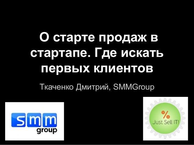 О старте продаж в стартапе. Где искать первых клиентов Ткаченко Дмитрий, SMMGroup