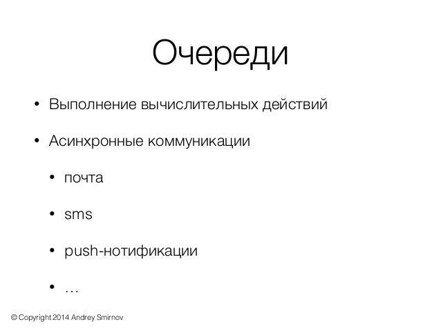 © Copyright 2014 Andrey Smirnov Очереди • Выполнение вычислительных действий • Асинхронные коммуникации • почта • sms • pu...