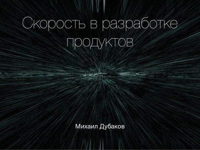 Скорость в разработке продуктов Михаил Дубаков