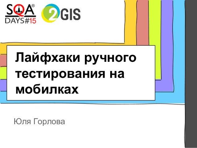 Лайфхаки ручного тестирования на мобилках Юля Горлова