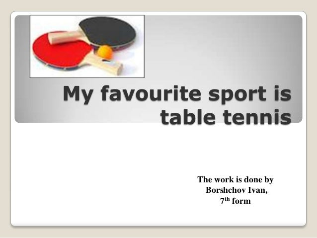 My favourite sport is table tennis The work is done by Borshchov Ivan, 7th form