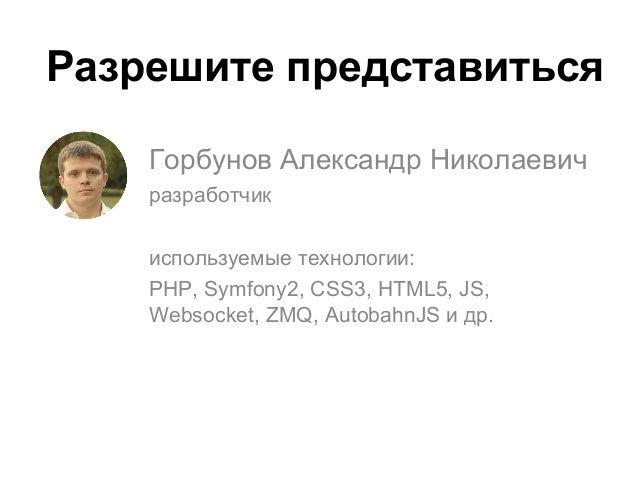 Горбунов Александр Николаевич разработчик используемые технологии: PHP, Symfony2, CSS3, HTML5, JS, Websocket, ZMQ, Autobah...