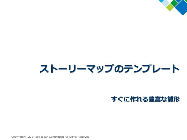 Copyright© 2014 Esri Japan Corporation All Rights Reserved ストーリーマップのテンプレート すぐに作れる豊富な雛形