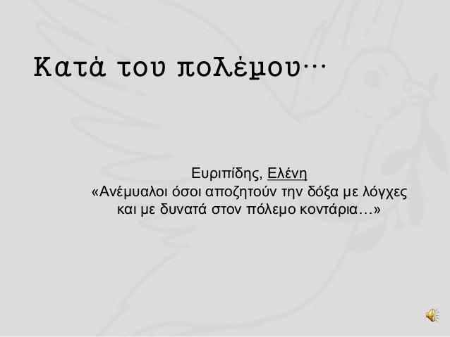 Κατά του πολέμου… Ευριπίδης, Ελένη «Ανέμυαλοι όσοι αποζητούν την δόξα με λόγχες και με δυνατά στον πόλεμο κοντάρια…»