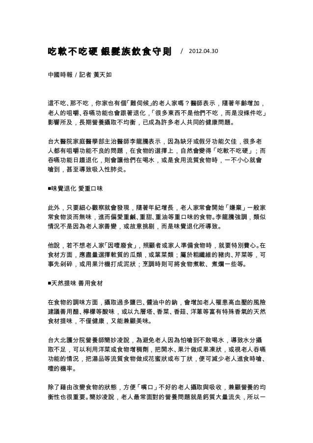 吃軟不吃硬 銀髮族飲食守則  / 2012.04.30 中國時報/記者 黃天如 這不吃、那不吃,你家也有個「難伺候」的老人家嗎?醫師表示,隨著年齡增加, 老人的咀嚼、吞嚥功能也會跟著退化,「很多東西不是他們不吃,而是沒條件吃」 影響所及,長期營...