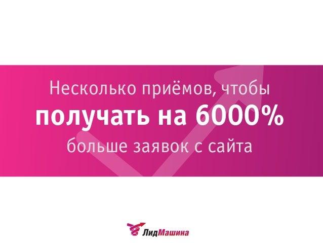 Несколько приёмов, чтобы получать на 6000% больше заявок с сайта