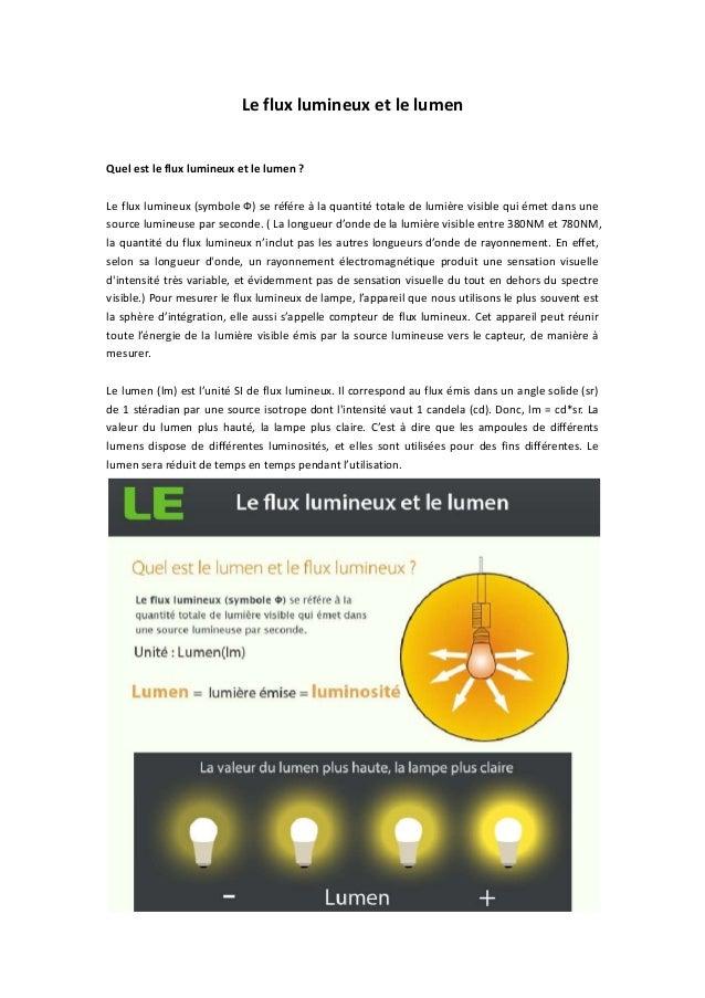 Le flux lumineux et le lumen Quel est le flux lumineux et le lumen ? Le flux lumineux (symbole Ф) se référe à la quantité ...