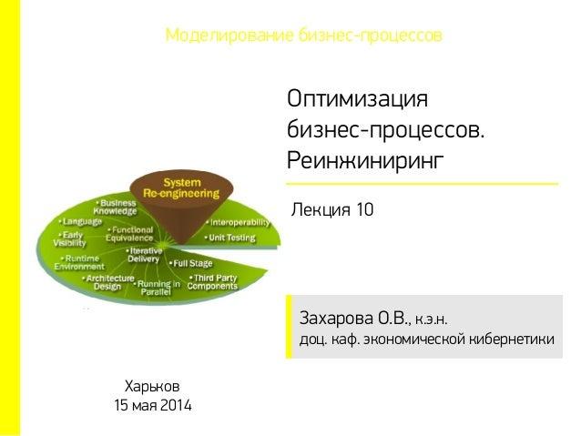 Захарова О.В., к.э.н. доц. каф. экономической кибернетики Оптимизация бизнес-процессов. Реинжиниринг Лекция 10 Харьков 15 ...