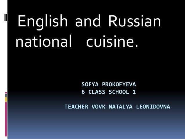 SOFYA PROKOFYEVA 6 CLASS SCHOOL 1 TEACHER VOVK NATALYA LEONIDOVNA English and Russian national cuisine.