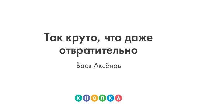Так круто, что даже отвратительно Вася Аксёнов