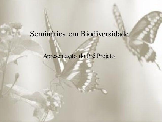Seminários em Biodiversidade Apresentação do Pré Projeto