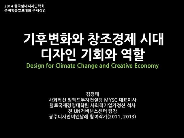 기후변화와 창조경제 시대 디자인 기회와 역할 Design for Climate Change and Creative Economy 김정태 사회혁신 임팩트투자컨설팅 MYSC 대표이사 헐트국제경영대학원 사회적기업가정신 석사 ...