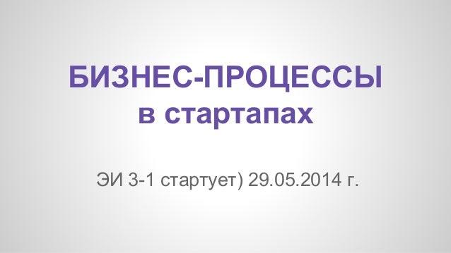 БИЗНЕС-ПРОЦЕССЫ в стартапах ЭИ 3-1 стартует) 29.05.2014 г.