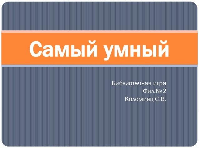 Библиотечная игра Фил.№2 Коломиец С.В. Самый умный