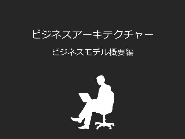 ビジネスアーキテクチャー ビジネスモデル概要編
