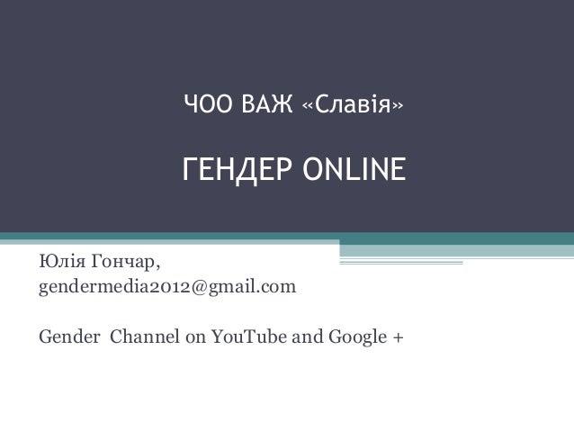 ЧОО ВАЖ «Славія» ГЕНДЕР ONLINE Юлія Гончар, gendermedia2012@gmail.com Gender Channel on YouTube and Google +