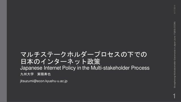 マルチステークホルダープロセスの下での 日本のインターネット政策 Japanese Internet Policy in the Multi-stakeholder Process 九州大学 実積寿也 jitsuzumi@econ.kyushu...