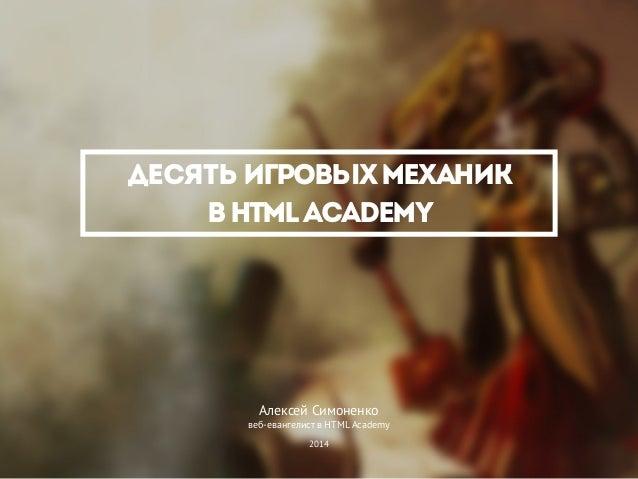 Десять игровыхмеханик вHTMLAcademy Алексей Симоненко веб-евангелист в HTML Academy 2014