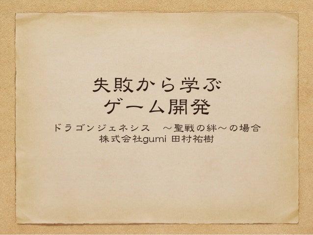 失敗から学ぶ ゲーム開発 ドラゴンジェネシス 〜聖戦の絆〜の場合 株式会社gguummii  田村祐樹