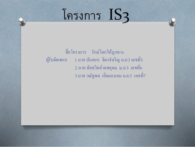 โครงการ IS3 ชื่อโครงการ รักษ์โลกให้ถูกทาง ผู้รับผิดชอบ 1.นาย นันทกร จิตรจาเริญ ม.6/3 เลขที่5 2.นาย ลัทธวิทย์เดชอุดม ม.6/3 ...