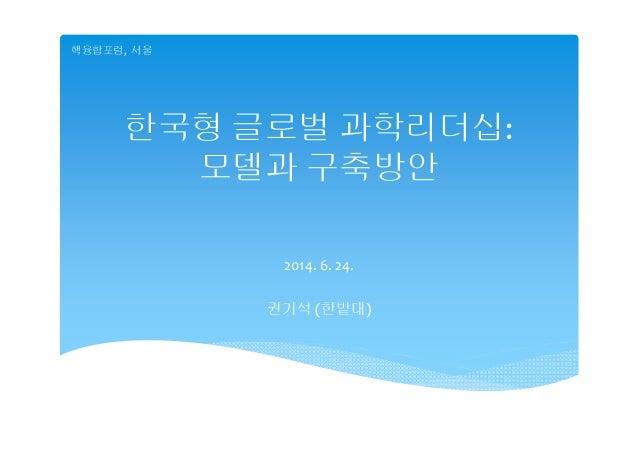 한국형 글로벌 과학리더십: 모델과 구축방안 2014.6.24. 권기석 (한밭대) 핵융합포럼, 서울