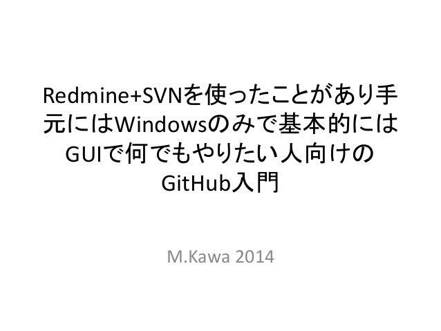 Redmine+SVNを使ったことがあり手 元にはWindowsのみで基本的には GUIで何でもやりたい人向けの GitHub入門 M.Kawa 2014