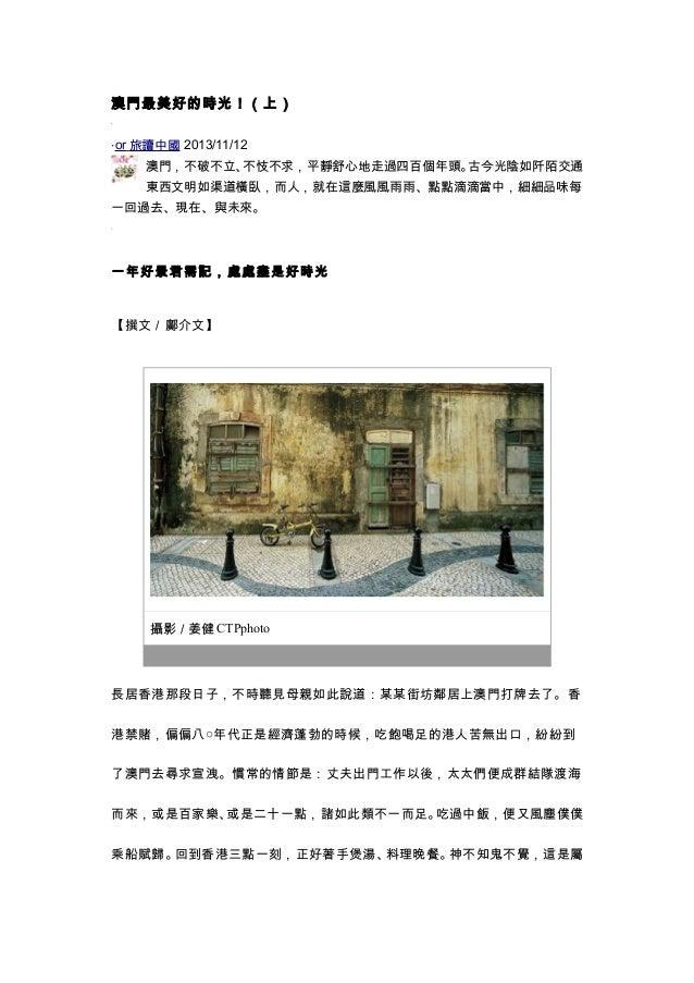 澳門最美好的時光!(上) ‧or 旅讀中國 2013/11/12 澳門,不破不立、不忮不求,平靜舒心地走過四百個年頭。古今光陰如阡陌交通 東西文明如渠道橫臥,而人,就在這麼風風雨雨、點點滴滴當中,細細品味每 一回過去、現在、與未來。 一年好景君...