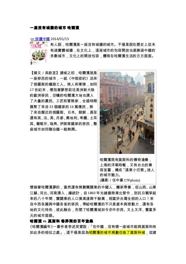一座沒有城牆的城市 哈爾濱 ‧or 旅讀中國 2014/01/15 有人說,哈爾濱是一座沒有城牆的城市。不僅是說在歷史上從未 有過實體城牆,在文化上,這座城市的包容開放也遠勝過中國的 多數城市,文化上的開放包容,體現在哈爾濱生活的方方面面。 【...
