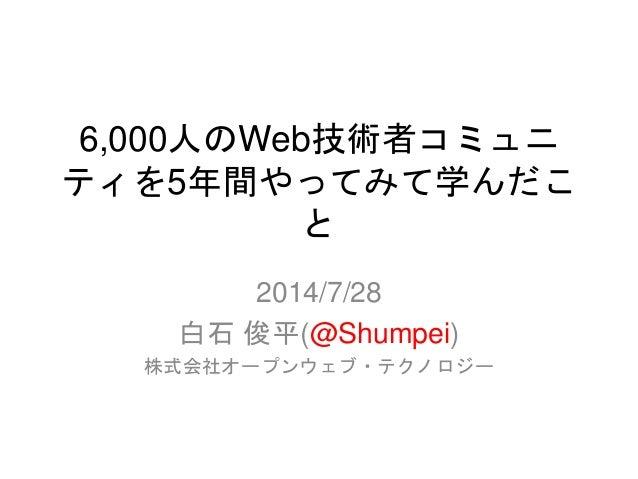 6,000人のWeb技術者コミュニ ティを5年間やってみて学んだこ と 2014/7/28 白石 俊平(@Shumpei) 株式会社オープンウェブ・テクノロジー