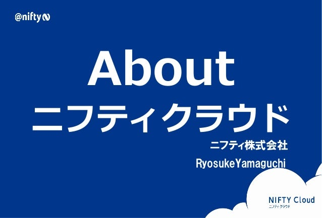 Copyright © NIFTY Corporation All Rights Reserved. About ニフティクラウド ニフティ株式会社 RyosukeYamaguchi