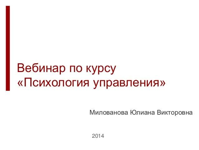 Вебинар по курсу «Психология управления» Милованова Юлиана Викторовна 2014