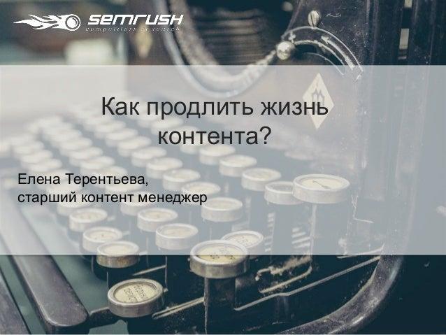 Елена Терентьева, старший контент менеджер Как продлить жизнь контента?