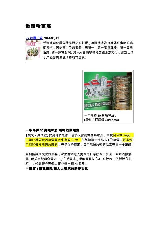 數讀哈爾濱  ‧ or 旅讀中國 2014/01/19  受到地理位置與移民歷史的影響,哈爾濱成為接受外來事物的速  度極快,因此產生了無數個中國第一:第一張桌球檯、第一間啤  酒廠、第一家電影院、第一所音樂學校??這些西方文化,形塑出如  今...