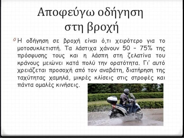 Αποφεύγω οδήγηση στη βροχή 0 Η οδήγηση σε βροχή είναι ό,τι χειρότερο για το μοτοσυκλετιστή. Τα λάστιχα χάνουν 50 – 75% της...