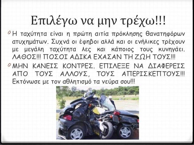 Επιλέγω να μην τρέχω!!! 0 Η ταχύτητα είναι η πρώτη αιτία πρόκλησης θανατηφόρων ατυχημάτων. Συχνά οι έφηβοι αλλά και οι ενή...