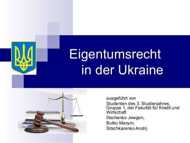 Eigentumsrecht in der Ukraine ausgeführt von Studenten des 3. Studienjahres, Gruppe 1, der Fakultät für Kredit und Wirtsch...