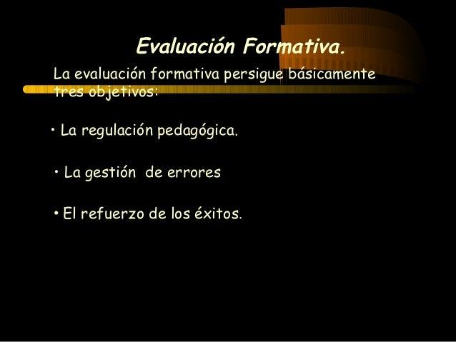 Evaluación Formativa. • La regulación pedagógica. La evaluación formativa persigue básicamente tres objetivos: • La gestió...