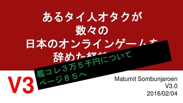 あるタイ人オタクが 数々の 日本のオンラインゲームを 辞めた経緯の話 Matumit Sombunjaroen V3.0 2016/02/04V3