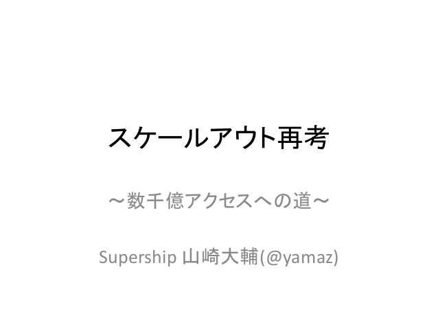 スケールアウト再考 〜数千億アクセスへの道〜 Supership 山崎大輔(@yamaz)