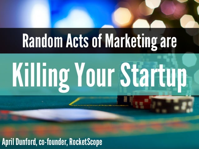 Random Acts of Marketing are Killing Your Startup April Dunford, co-founder, RocketScope